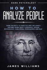 How to Analyze People-Dark Secrets to Analyze and Influence Anyone